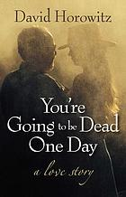 You're going to be dead one day : a love story