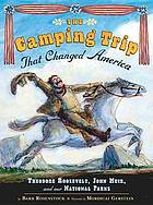 The camping trip that changed America : Theodore Roosevelt, John Muir, and our national parks