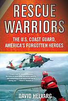 Rescue warriors : the U.S. Coast Guard, America's forgotten heroes