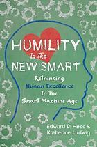 Humility is the new smart : rethinking human excellence in the smart machine age
