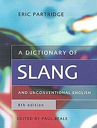 A dictionary of slang and unconventional English : colloquialisms and catch phrases, fossilised jokes and puns, general nicknames, vulgarisms and such Americanisms as have been naturalised
