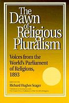 The dawn of religious pluralism : voices from the World's Parliament of Religions, 1893