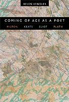 Coming of age as a poet : Milton, Keats, Eliot, Plath