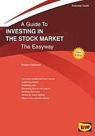 A guide to investing in the stock market : the easy way