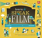 Learn to speak film : a guide to creating, promoting & screening your movies
