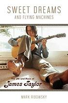 Sweet dreams and flying machines : the life and music of James Taylor