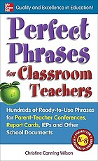 Perfect phrases for classroom teachers : hundreds of ready-to-use phrases for parent-teacher conferences, report cards, IEPs, and other school documents