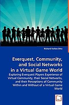 Everquest, community, and social networks in a virtual game world : exploring Everquest players experience of virtual community, their social networks, and their perceptions of community within and without of a virtual game world
