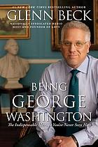 Being George Washington : the indispensable man, as you've never seen him