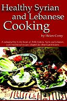 Healthy Syrian and Lebanese cooking : a culinary trip to the land of bible history-Syria and Lebanon