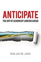 Anticipate : the art of leading by looking ahead