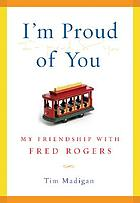I'm proud of you : my friendship with Fred Rogers
