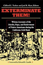 Exterminate them : written accounts of the murder, rape, and slavery of Native Americans during the California gold rush, 1848-1868