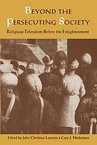 Beyond the persecuting society : religious toleration before the enlightenment