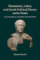 Themistius, Julian and Greek political theory under Rome : texts, translations and studies of four key works