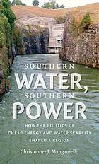 Southern water, Southern power : how the politics of cheap energy and water scarcity shaped a region