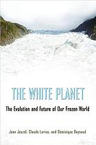 The white planet : the evolution and future of our frozen world