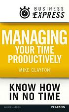 Business Express: Managing Your Time Productively : Organise Yourself and Use Your Time Efficiently.