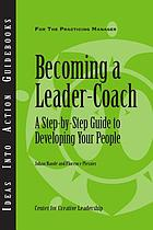Becoming a leader-coach : a step-by-step guide to developing your people