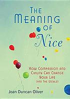 The meaning of nice : how compassion and civility can change your life (and the World)