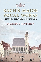 Bach's major vocal works : music, drama, liturgy