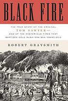 Black fire : the true story of the original Tom Sawyer--and of the mysterious fires that baptized Gold Rush-era San Francisco