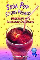 Soda pop science projects : experiments with carbonated soft drinks