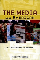 The media were American : U.S. mass media in decline