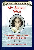 My secret war : the World War II diary of Madeline Beck