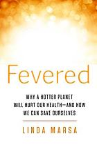 Fevered : the Coming Chaos of Climate Change⁰́₄and What a Hotter Planet Means for Our Health