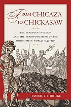 From Chicaza to Chickasaw : the European invasion and the transformation of the Mississippian world, 1540-1715