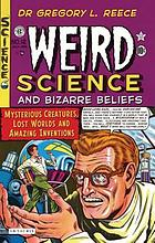 Weird science and bizarre beliefs : mysterious creatures, lost worlds, and amazing inventions