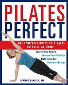 Pilates perfect : the complete guide to pilates exercise at home : [improve your posture, increase your flexibility, flatten your abs, boost your energy]