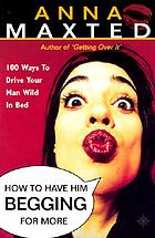How to have him begging for more : 100 ways to drive your man wild in bed
