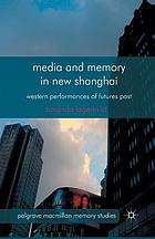 Media and memory in new Shanghai : western performances of futures past