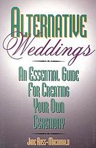 Alternative weddings : an essential guide for creating your own ceremonies