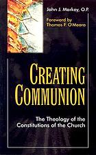 Creating communion : the theology of the constitutions of the Church
