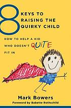 8 KEYS TO RAISING THE QUIRKY CHILD : how to help a kid who doesn't (quite) fit in
