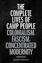 The complete lives of camp people : colonialism, fascism, concentrated modernity