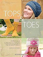 Tops & toes : a whimsical collection to delight hat & sock knitters