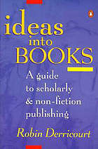 Ideas into books : a guide to scholarly & non-fiction publishing