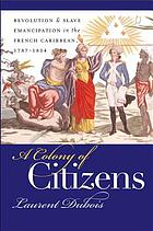A colony of citizens : revolution & slave emancipation in the French Caribbean, 1787-1804