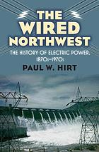 The wired Northwest : the history of electric power, 1870s-1970s