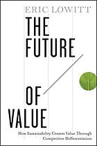 The future of value : how sustainability creates value through competitive differentiation