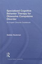 Specialized cognitive behavior therapy for obsessive compulsive disorder : an expert clinician guidebook