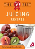 The 50 best juicing recipes : tasty, fresh, and easy to make!.