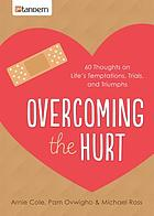 Overcoming the Hurt : 60 Thoughts on Life's Temptations, Trials, and Triumphs.
