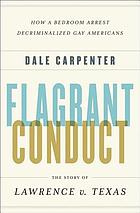 Flagrant conduct : the story of Lawrence v. Texas : how a bedroom arrest decriminalized gay Americans