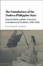 The Foundations of the Modern Philippine State : Imperial Rule and the American Constitutional Tradition in the Philippine Islands, 1898-1935