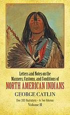 Letters and notes on the manners, customs, and conditions of the North American Indians; written during eight years' travel (1832-1839) amongst the wildest tribes of Indians in North America.